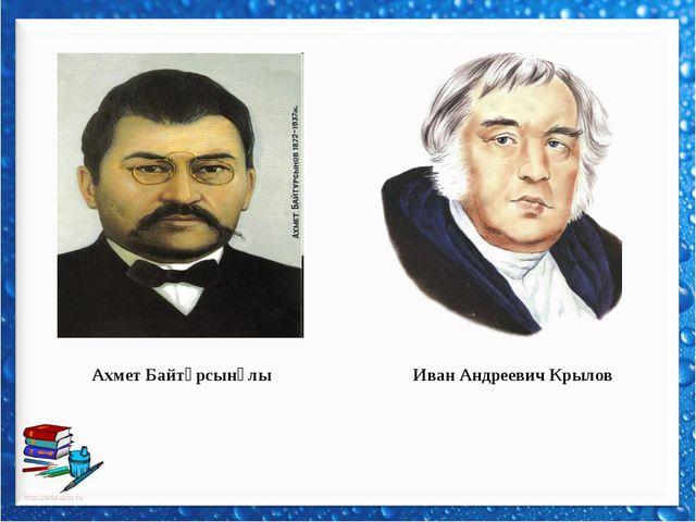 Ахмет Байтұрсынұлы Иван Андреевич Крылов
