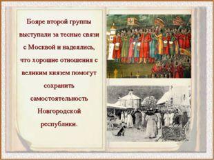 Бояре второй группы выступали за тесные связи с Москвой и надеялись, что хоро