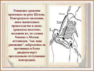 Решающее сражение произошло на реке Шелонь. Новгородское ополчение, имея знач