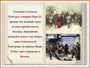 4 военных похода на Новгород совершил Иван III, прежде чем вольный город во в