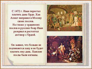 С 1472 г. Иван перестал платить дань Орде. Хан Ахмат направил в Москву своих