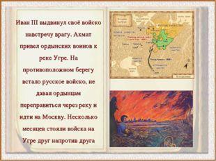 Иван III выдвинул своё войско навстречу врагу. Ахмат привел ордынских воинов