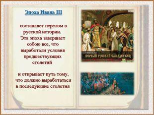 Эпоха Ивана III составляет перелом в русской истории. Эта эпоха завершает соб