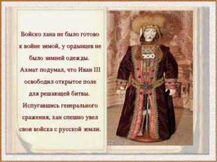 Войско хана не было готово к войне зимой, у ордынцев не было зимней одежды. А