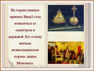 На торжественных приемах Иван3 стал появляться со скипетром и державой. Его г