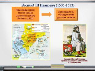 Василий III Иванович (1505-1533) Присоединение: Псков (1510) Смоленск (1514)