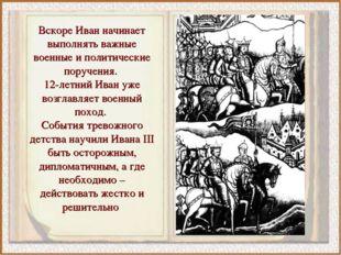 Вскоре Иван начинает выполнять важные военные и политические поручения. 12-ле