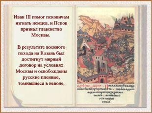 Иван III помог псковичам изгнать немцев, и Псков признал главенство Москвы. В