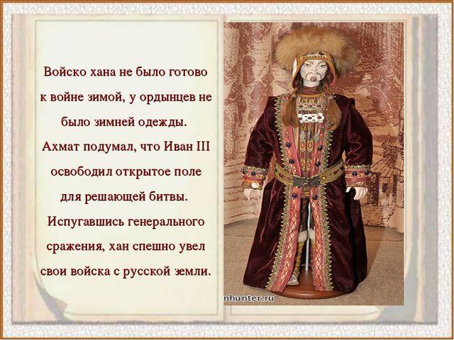 Войско хана не было готово к войне зимой, у ордынцев не было зимней одежды. А...