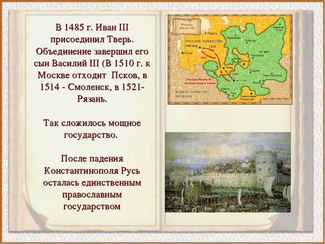 В 1485 г. Иван III присоединил Тверь. Объединение завершил его сын Василий II...