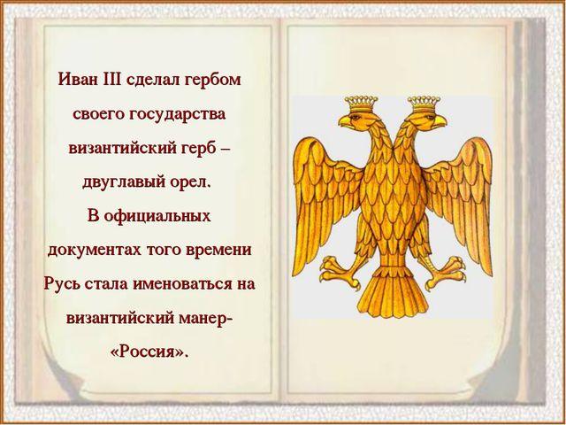 Иван III сделал гербом своего государства византийский герб – двуглавый орел....