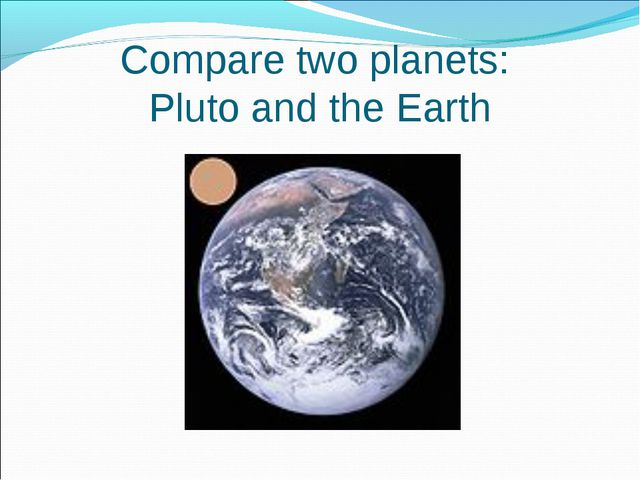 Compare two planets: Pluto and the Earth