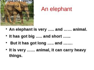 An elephant An elephant is very ….. and …… animal. It has got big ….. and sh