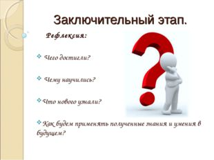Заключительный этап. Рефлексия: Чего достигли? Чему научились? Что нового узн