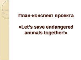 План-конспект проекта «Let's save endangered animals together!»