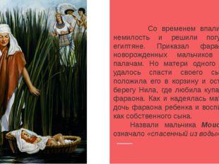 Со временем впали евреи в немилость и решили погубить их египтяне. Приказал