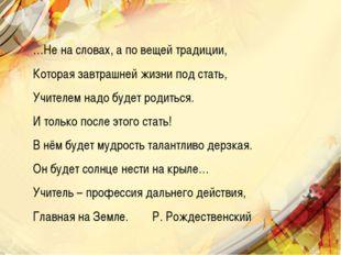 …Не на словах, а по вещей традиции, Которая завтрашней жизни под стать, Учите