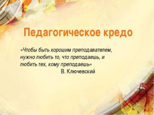 Педагогическое кредо «Чтобы быть хорошим преподавателем, нужно любить то, что