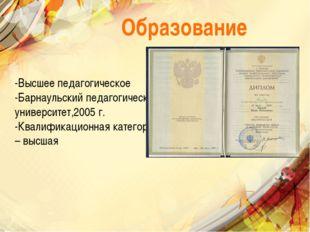 Образование -Высшее педагогическое -Барнаульский педагогический университет,2