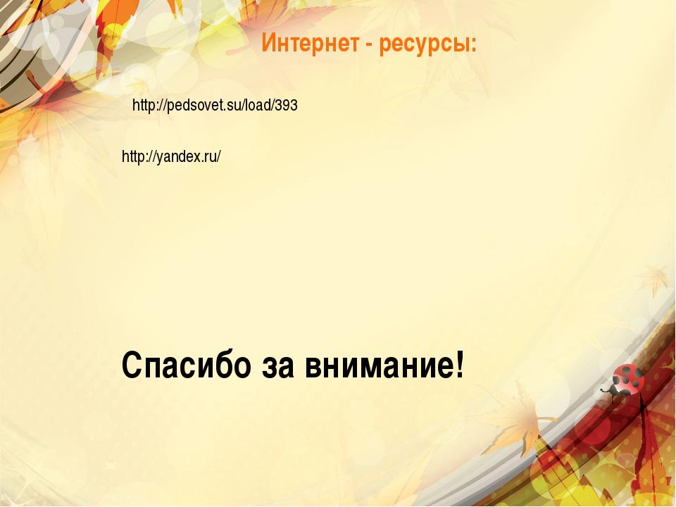 Интернет - ресурсы: http://pedsovet.su/load/393 http://yandex.ru/ Спасибо за...
