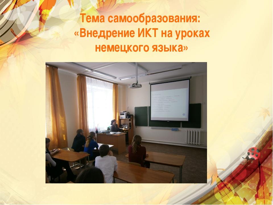 Тема самообразования: «Внедрение ИКТ на уроках немецкого языка»