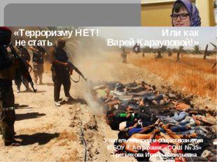 «Терроризму НЕТ! Или как не стать Варей Карауловой!» Учитель истории и общест