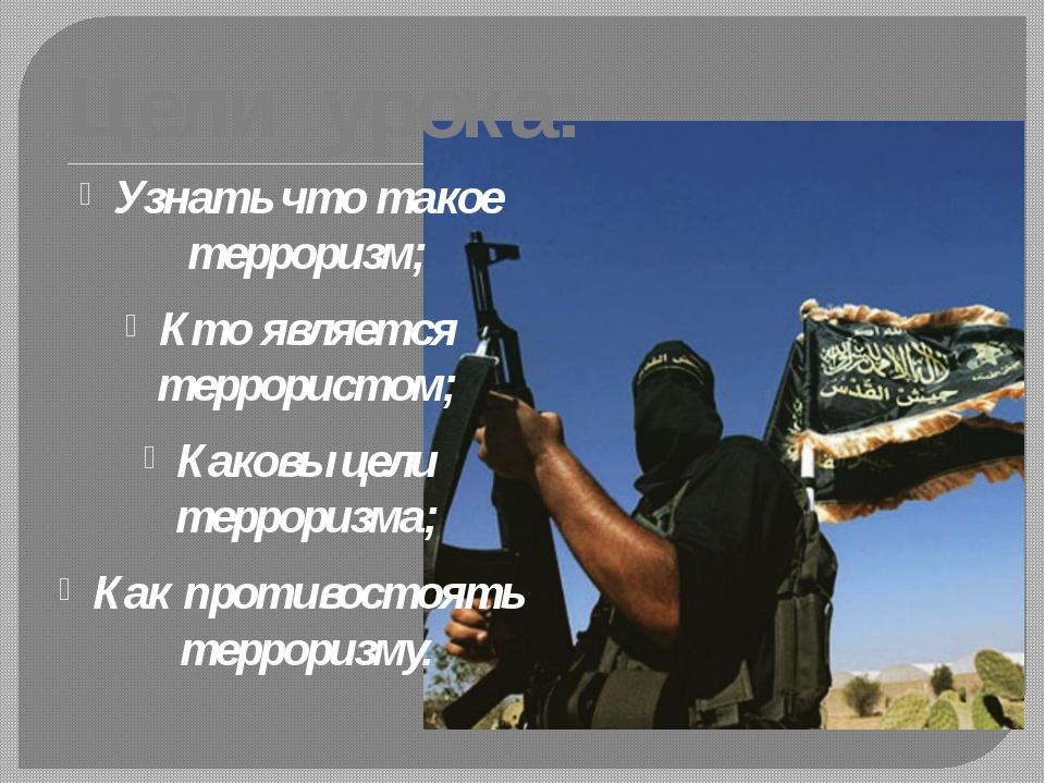 Цели урока: Узнать что такое терроризм; Кто является террористом; Каковы цели...