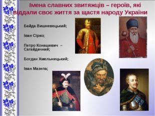 Байда Вишневецький; Іван Сірко; Петро Конашевич – Сагайдачний; Богдан Хмельни