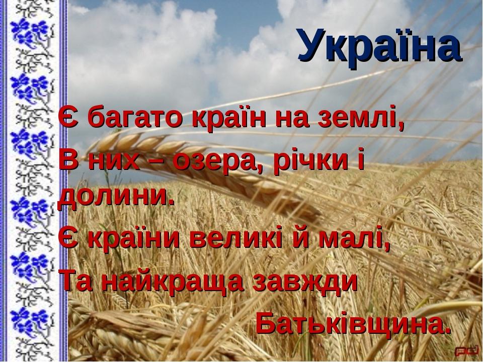Україна Є багато країн на землі, В них – озера, річки і долини. Є країни вели...