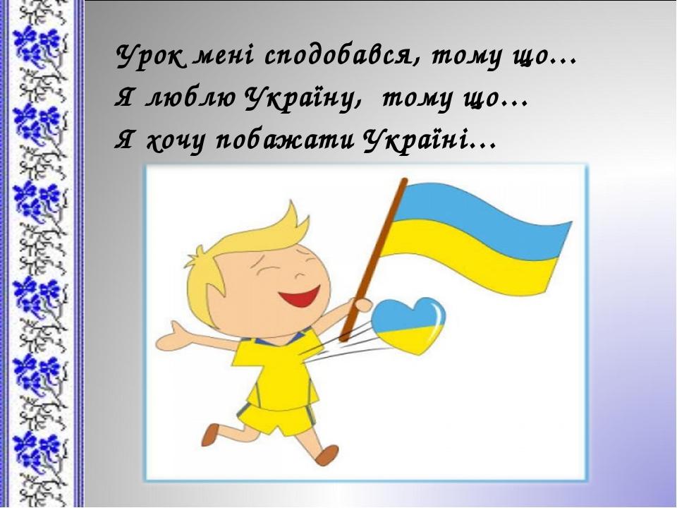 Урок мені сподобався, тому що… Я люблю Україну, тому що… Я хочу побажати Укра...