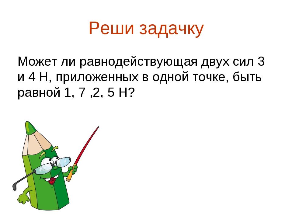 Реши задачку Может ли равнодействующая двух сил 3 и 4 Н, приложенных в одной...