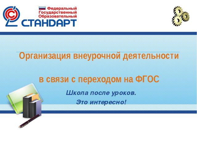 Организация внеурочной деятельности в связи с переходом на ФГОС Школа после у...