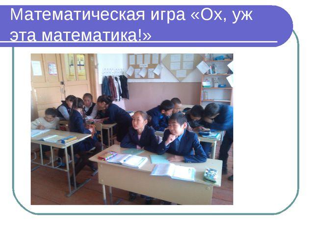 Математическая игра «Ох, уж эта математика!»