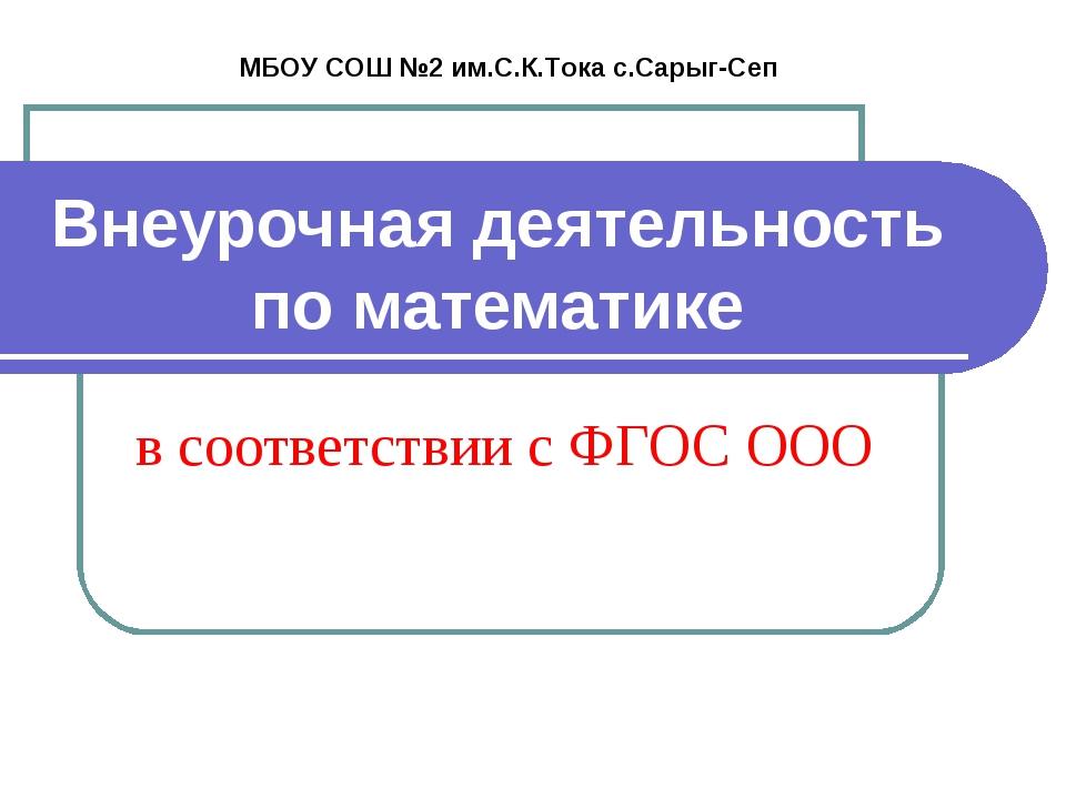 Внеурочная деятельность по математике МБОУ СОШ №2 им.С.К.Тока с.Сарыг-Сеп в с...