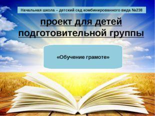 проект для детей подготовительной группы «Обучение грамоте» Начальная школа –