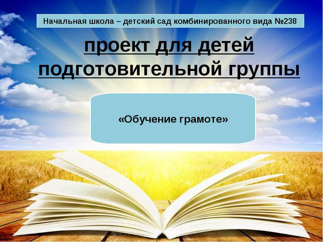проект для детей подготовительной группы «Обучение грамоте» Начальная школа –...