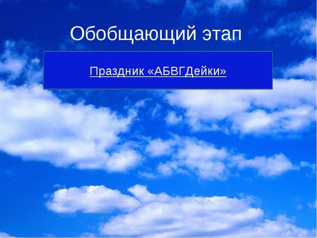 Обобщающий этап Праздник «АБВГДейки»