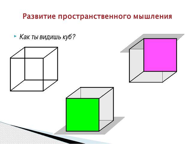 Как ты видишь куб?