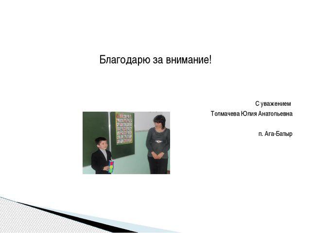 Благодарю за внимание! С уважением Толмачева Юлия Анатольевна п. Ага-Батыр