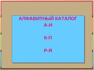 АЛФАВИТНЫЙ КАТАЛОГ А-И К-П Р-Я