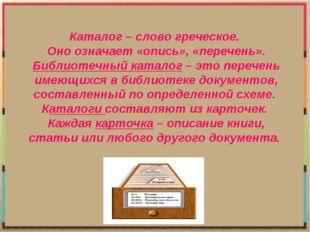 Каталог – слово греческое. Оно означает «опись», «перечень». Библиотечный кат