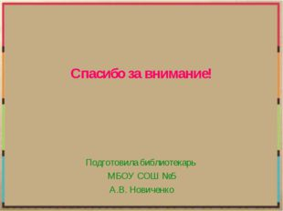Спасибо за внимание! Подготовила библиотекарь МБОУ СОШ №5 А.В. Новиченко