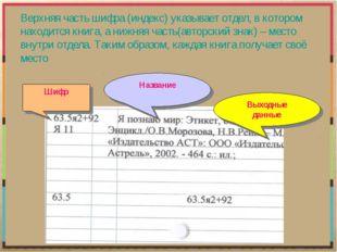 Верхняя часть шифра (индекс) указывает отдел, в котором находится книга, а ни