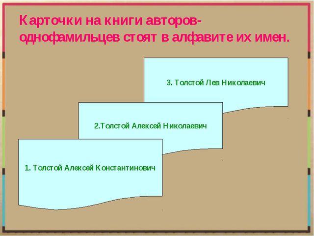 Карточки на книги авторов-однофамильцев стоят в алфавите их имен. 3. Толстой...