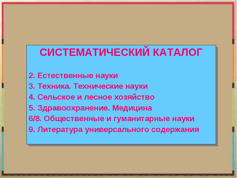 СИСТЕМАТИЧЕСКИЙ КАТАЛОГ 2. Естественные науки 3. Техника. Технические науки 4...
