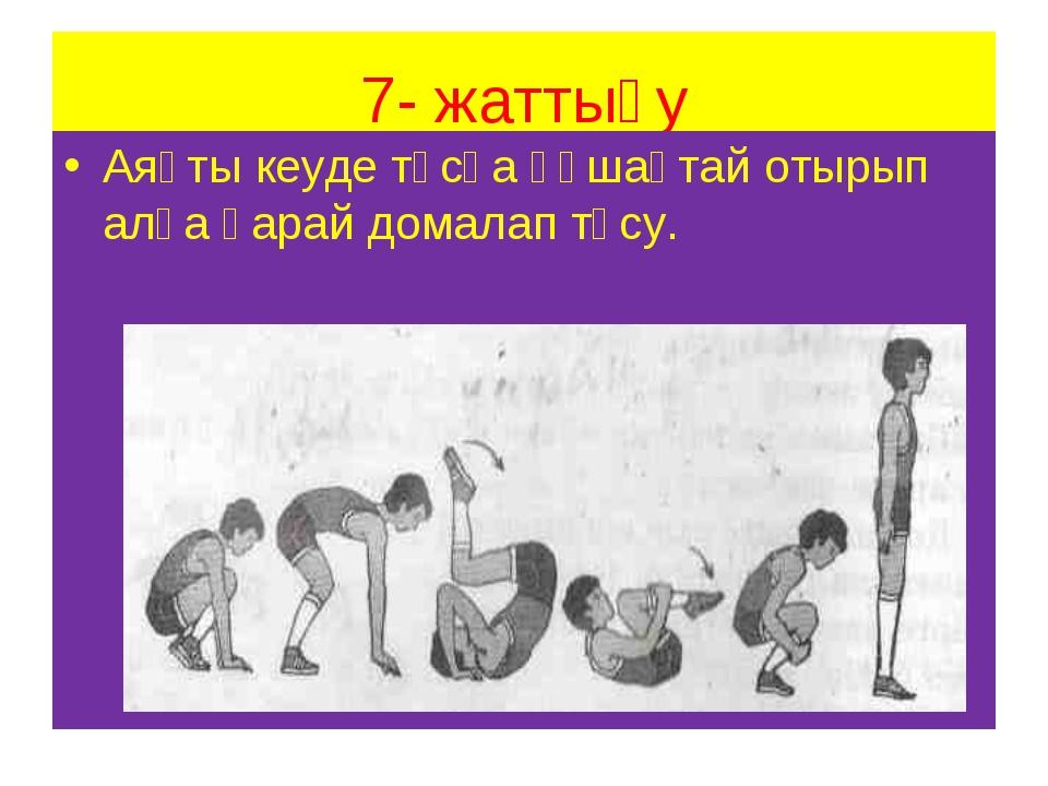 7- жаттығу Аяқты кеуде тұсқа құшақтай отырып алға қарай домалап түсу.