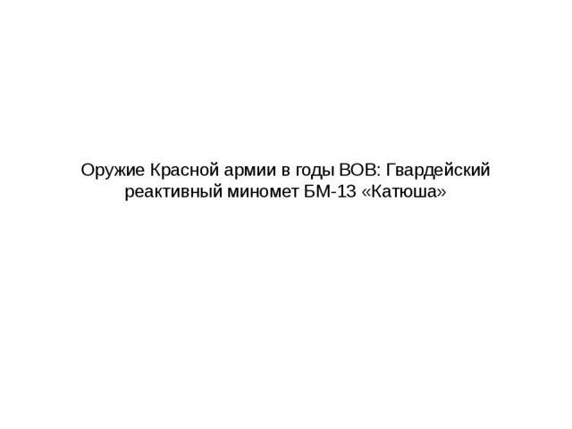 Оружие Красной армии в годы ВОВ: Гвардейский реактивный миномет БМ-13 «Катюша»