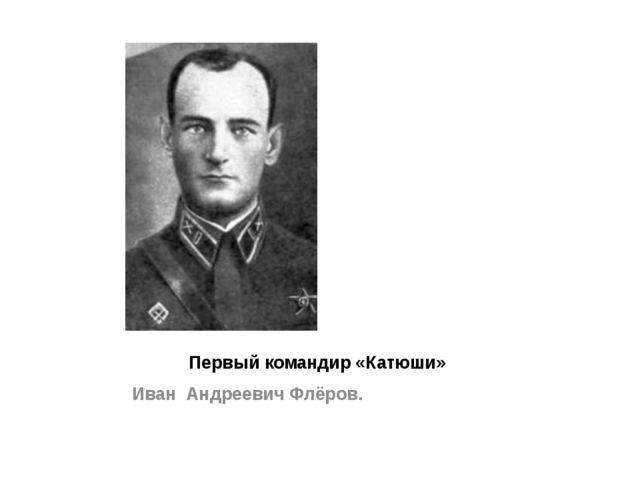 Первый командир «Катюши» Иван Андреевич Флёров.