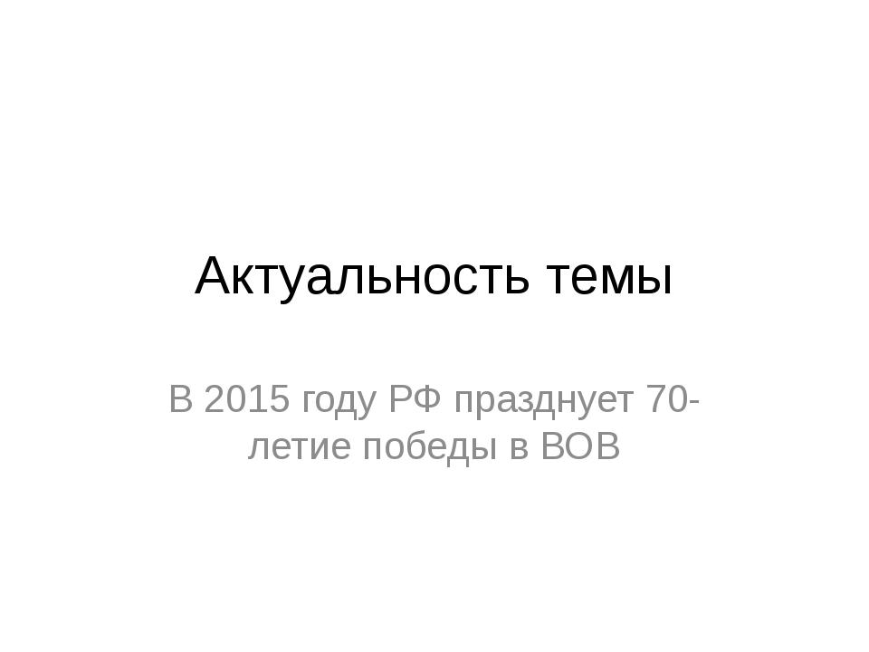 Актуальность темы В 2015 году РФ празднует 70-летие победы в ВОВ