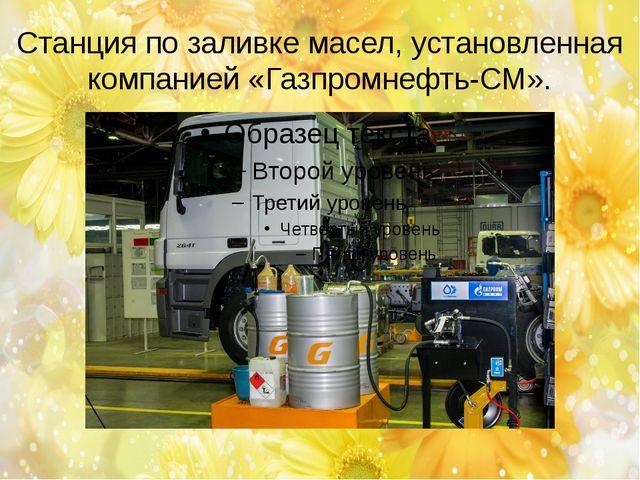 Станция по заливке масел, установленная компанией «Газпромнефть-СМ».